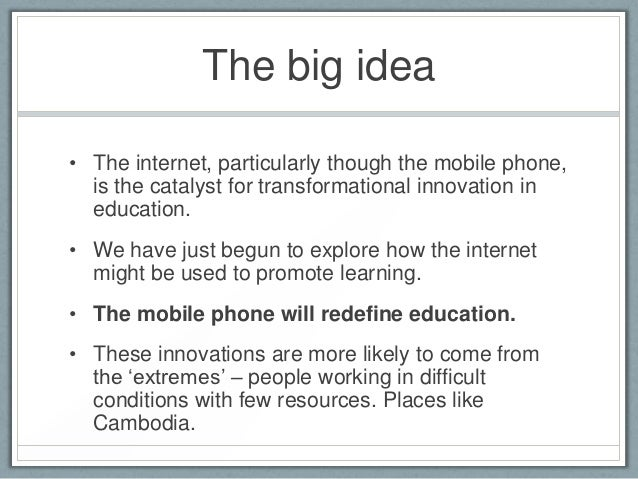 The big idea• The internet, particularly though the mobile phone,  is the catalyst for transformational innovation in  edu...