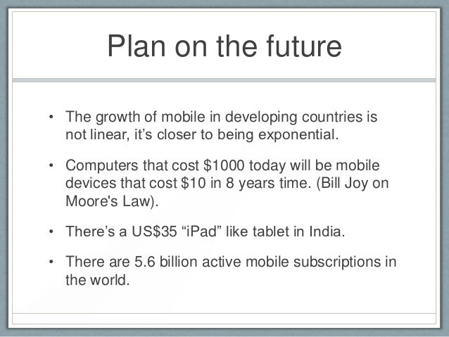"""Plan on the future• The growth of mobile in developing countries is  not linear, it""""s closer to being exponential.• Comput..."""