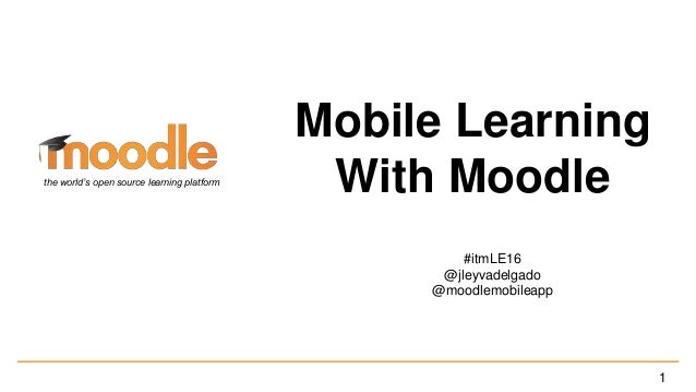 Mobile Learning With Moodle #itmLE16 @jleyvadelgado @moodlemobileapp the world's open source learning platform 1