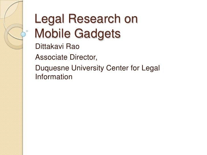 Legal Research on Mobile Gadgets<br />DittakaviRao<br />Associate Director,<br />Duquesne University Center for Legal Info...