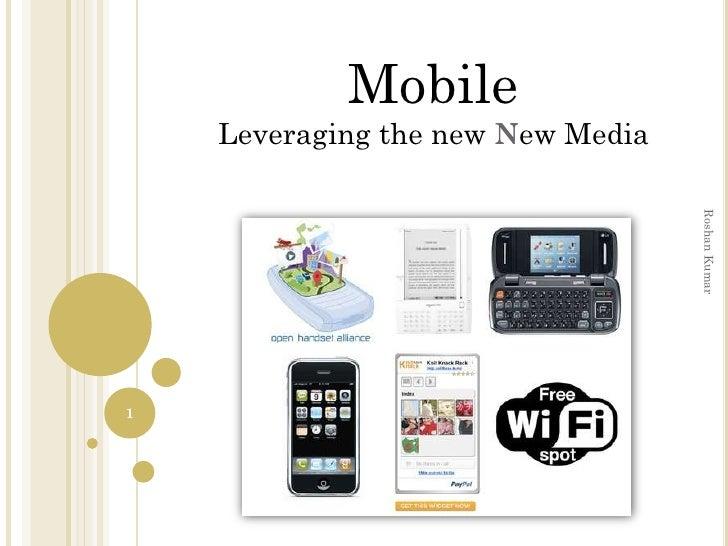 Mobile     Leveraging the new New Media                                        Roshan Kumar 1