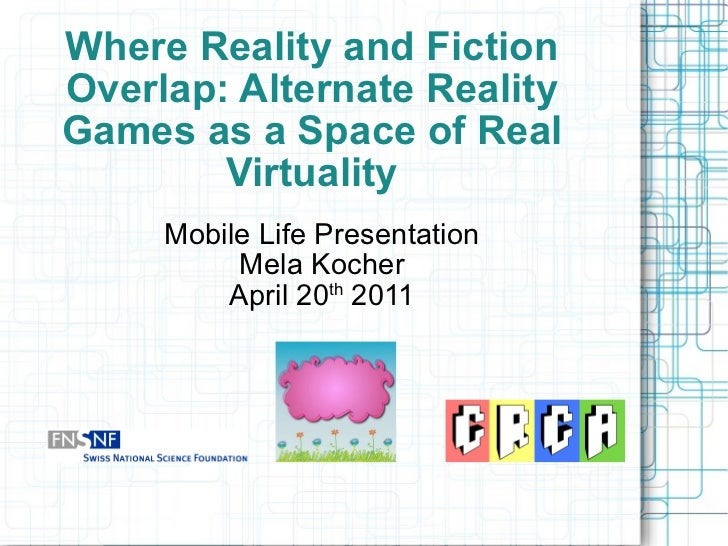 Where Reality and Fiction Overlap: Alternate Reality Games as a Space of Real Virtuality Mobile Life Presentation Mela Koc...
