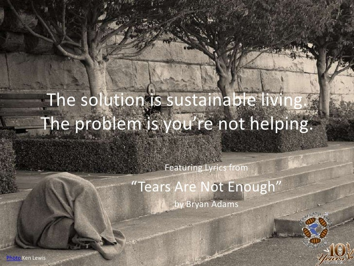 """The solution is sustainable living.The problem is you're not helping.<br />Featuring Lyrics from<br />""""Tears Are Not Enoug..."""
