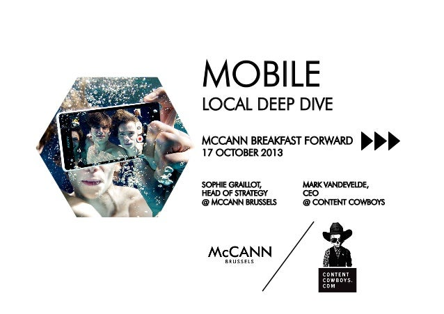 MOBILE LOCAL DEEP DIVE MCCANN BREAKFAST FORWARD 17 OCTOBER 2013 MARK VANDEVELDE, CEO @ CONTENT COWBOYS SOPHIE GRAILLOT, HE...