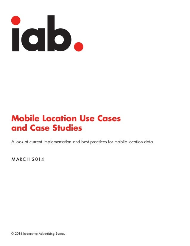 © 2014 Interactive Advertising Bureau Mobile Location Use Cases and Case Studies A look at current implementation and best...