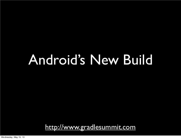 http://www.gradlesummit.comAndroid's New BuildWednesday, May 15, 13