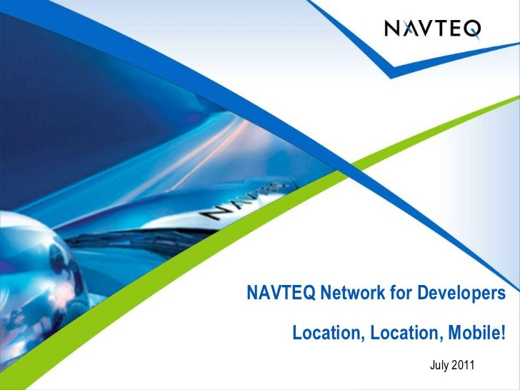 NAVTEQ Network for Developers<br />Location, Location, Mobile!<br />July 2011<br />