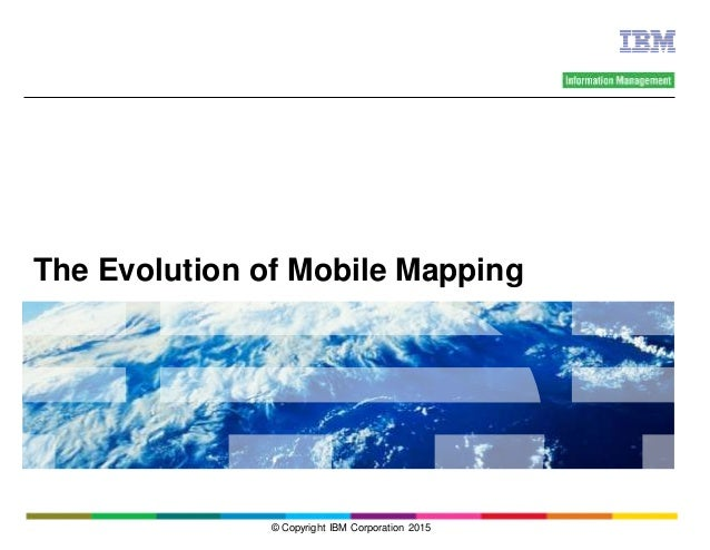 The Evolution of Mobile Mapping © Copyright IBM Corporation 2015