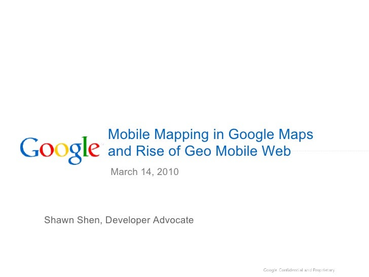 Mobile Mapping in Google Maps             and Rise of Geo Mobile Web              March 14, 2010    Shawn Shen, Developer ...