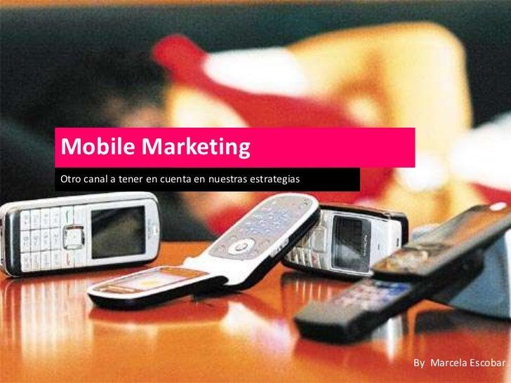 Mobile Marketing<br />Otro canal a tener en cuenta en nuestras estrategias<br />By  Marcela Escobar<br />