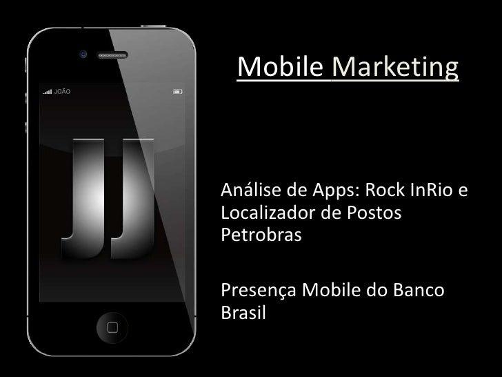 Mobile Marketing<br />Análise de Apps: Rock InRio e Localizador de Postos Petrobras<br />Presença Mobile do Banco Brasil<b...