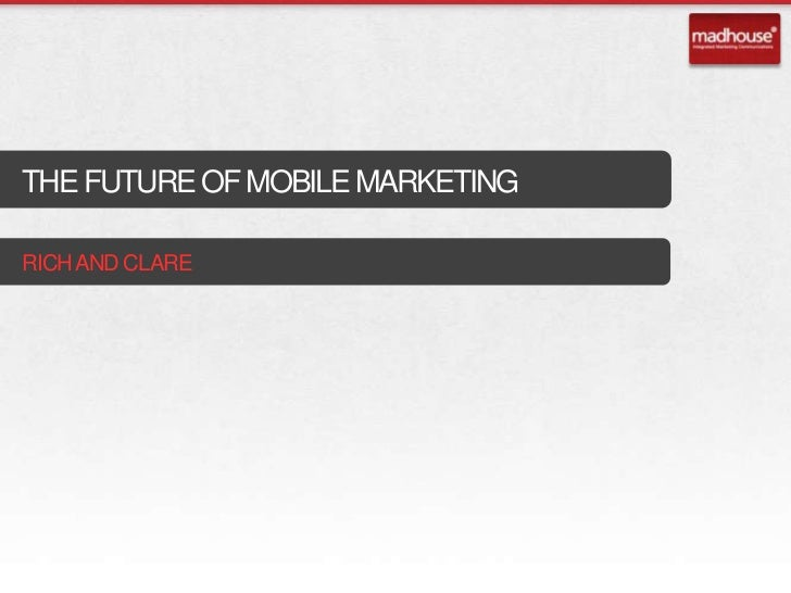 THE FUTURE OF MOBILE MARKETINGRICH AND CLARE