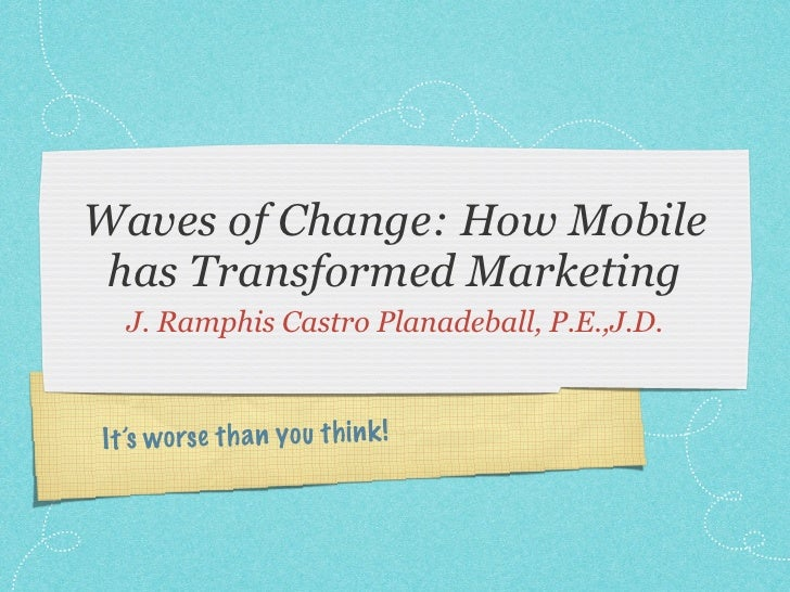 Waves of Change: How Mobile has Transformed Marketing  J. Ramphis Castro Planadeball, P.E.,J.D.It 's worse th a n you th i...