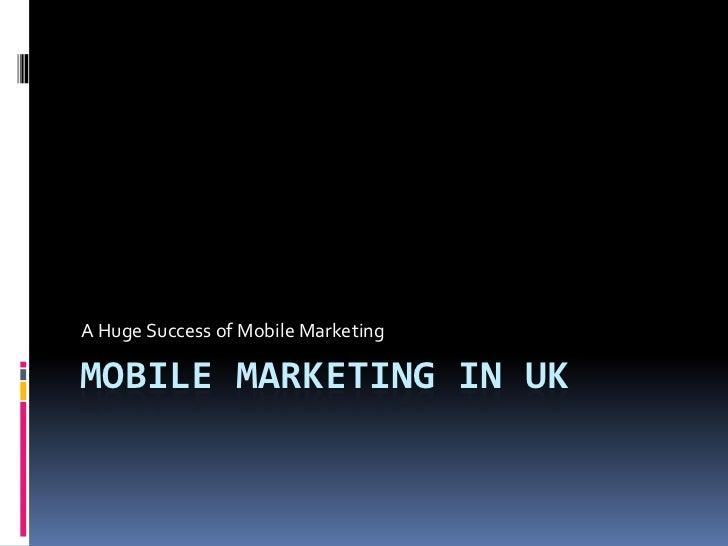 A Huge Success of Mobile MarketingMOBILE MARKETING IN UK