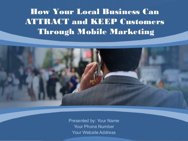 How Your Local Business CanATTRACT and KEEP Customers  Through Mobile Marketing        Presented by: Your Name          Yo...