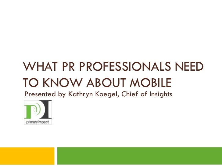WHAT PR PROFESSIONALS NEEDTO KNOW ABOUT MOBILEPresented by Kathryn Koegel, Chief of Insights