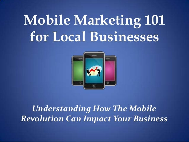 Mobile Marketing 101for Local BusinessesUnderstanding How The MobileRevolution Can Impact Your Business