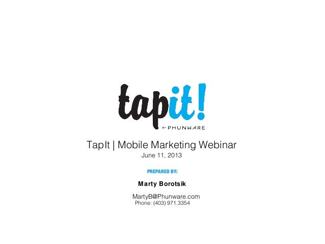 Marty Borotsik TapIt | Mobile Marketing Webinar June 11, 2013 PREPARED BY: Phone: (403) 971.3354 MartyB@Phunware.com