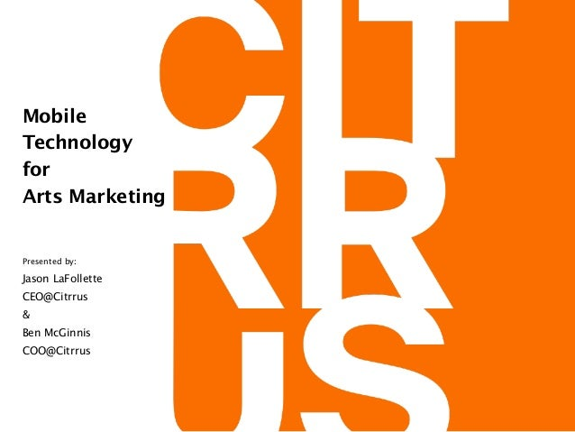 Mobile  Technology for  Arts Marketing Presented by:  Jason LaFollette CEO@Citrrus & Ben McGinnis COO@Citrrus