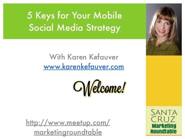 5 Keys for Your Mobile  Social Media Strategy  With Karen Kefauver  www.karenkefauver.com  http://www.meetup.com/  marketi...