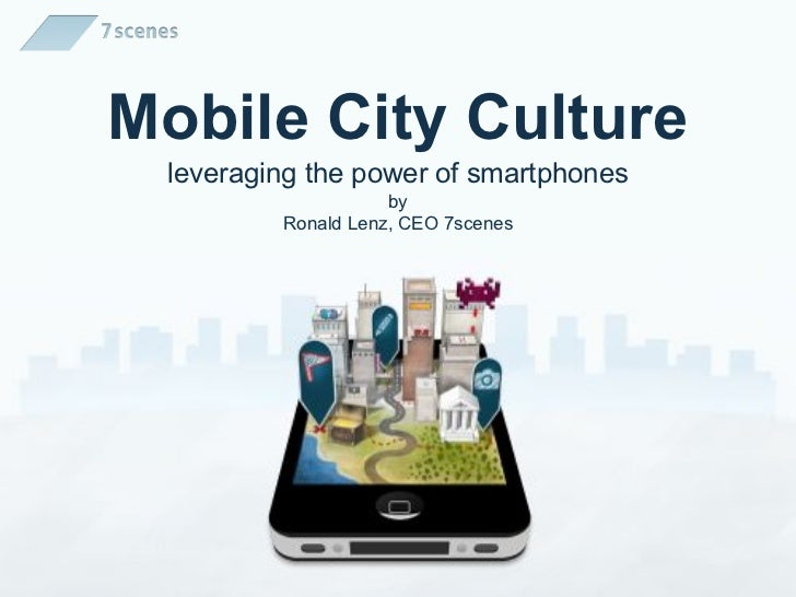 Mobile City Culture leveraging the power of smartphones                    by         Ronald Lenz, CEO 7scenes