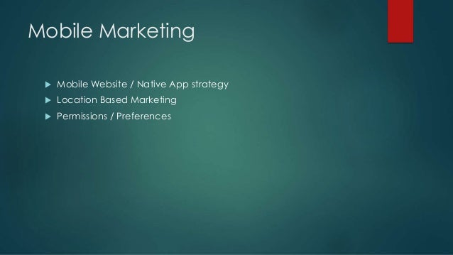Mobile Marketing  Mobile Website / Native App strategy  Location Based Marketing  Permissions / Preferences