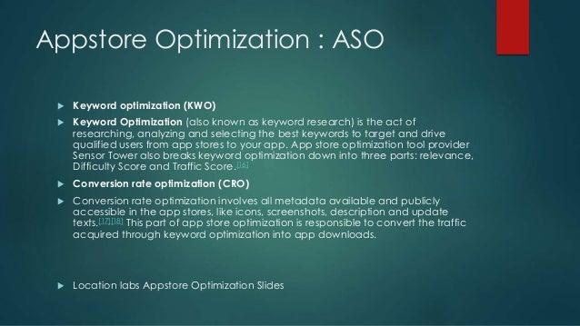 Appstore Optimization : ASO  Keyword optimization (KWO)  Keyword Optimization (also known as keyword research) is the ac...