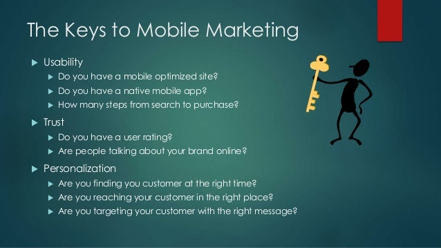 The Keys to Mobile Marketing  Usability  Do you have a mobile optimized site?  Do you have a native mobile app?  How m...
