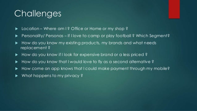 Challenges  Location – Where am I ? Office or Home or my shop ?  Personality/ Personas – If I love to camp or play footb...