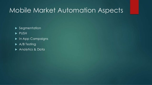 Mobile Market Automation Aspects  Segmentation  PUSH  In App Campaigns  A/B Testing  Analytics & Data
