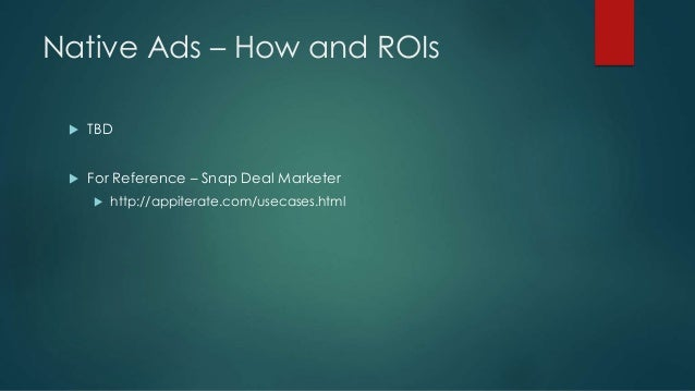 Native Ads – How and ROIs  TBD  For Reference – Snap Deal Marketer  http://appiterate.com/usecases.html