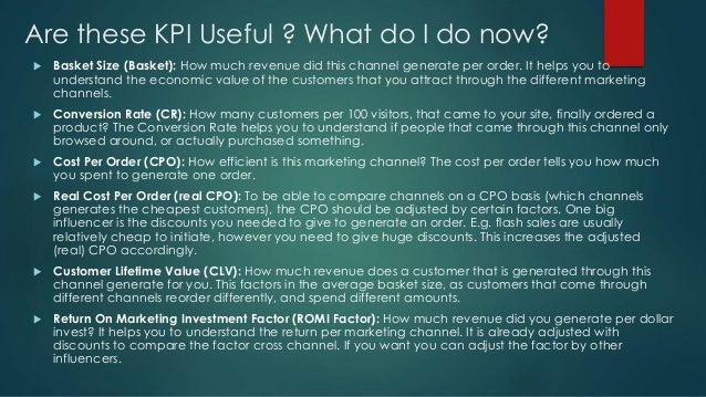 Are these KPI Useful ? What do I do now?  Basket Size (Basket): How much revenue did this channel generate per order. It ...