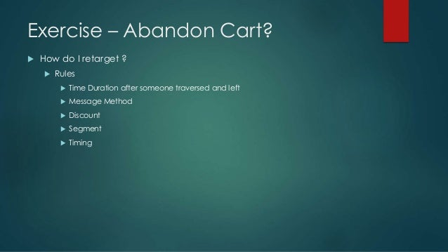 Exercise – Abandon Cart?  How do I retarget ?  Rules  Time Duration after someone traversed and left  Message Method ...