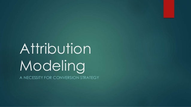 Attribution Modeling A NECESSITY FOR CONVERSION STRATEGY