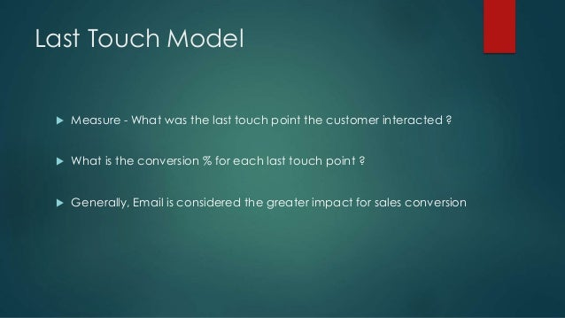Last Touch Model  Measure - What was the last touch point the customer interacted ?  What is the conversion % for each l...