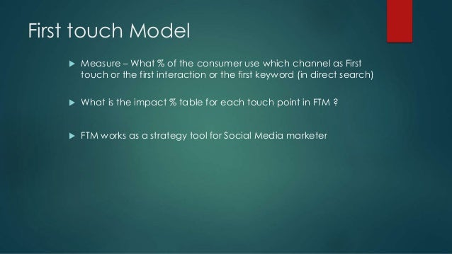 First touch Model  Measure – What % of the consumer use which channel as First touch or the first interaction or the firs...