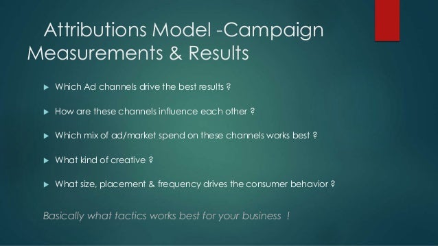 Attributions Model -Campaign Measurements & Results  Which Ad channels drive the best results ?  How are these channels ...