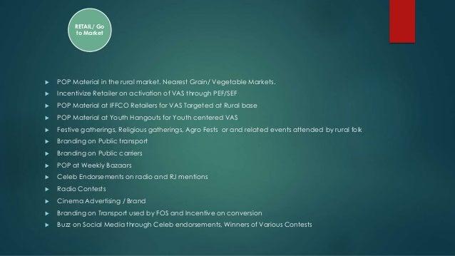  POP Material in the rural market. Nearest Grain/ Vegetable Markets.  Incentivize Retailer on activation of VAS through ...