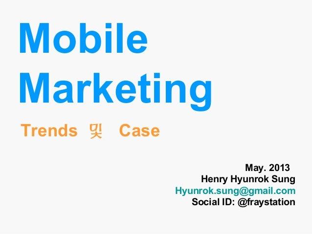 MobileMarketingMay. 2013Henry Hyunrok SungHyunrok.sung@gmail.comSocial ID: @fraystationTrends 및 Case