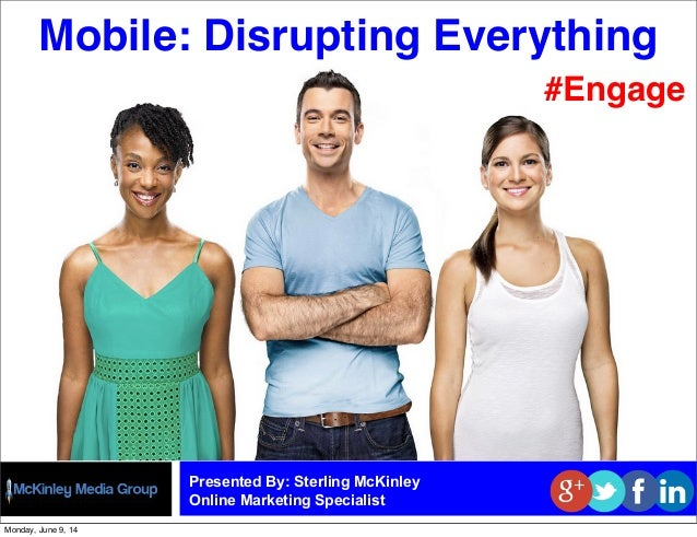 Mobile: Disrupting Everything Presented By: Sterling McKinley Online Marketing Specialist #Engage Monday, June 9, 14