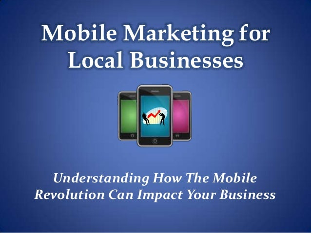 Mobile Marketing for Local Businesses Understanding How The Mobile Revolution Can Impact Your Business