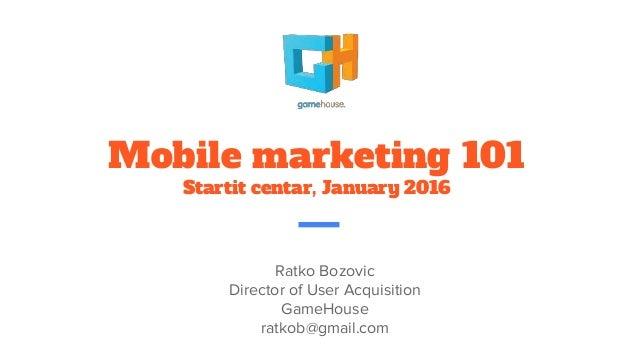 Mobile marketing 101 Startit centar, January 2016 Ratko Bozovic Director of User Acquisition GameHouse ratkob@gmail.com