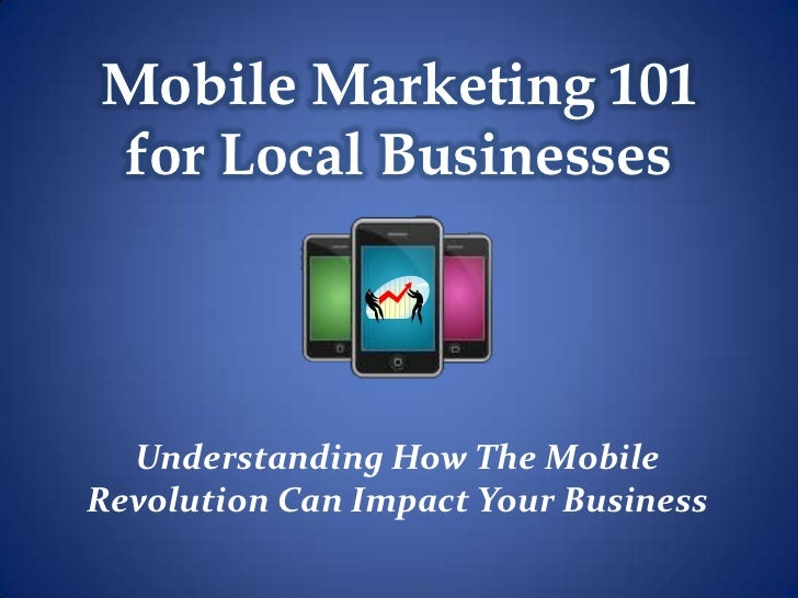 Mobile Marketing 101for Local Businesses  Understanding How The MobileRevolution Can Impact Your Business