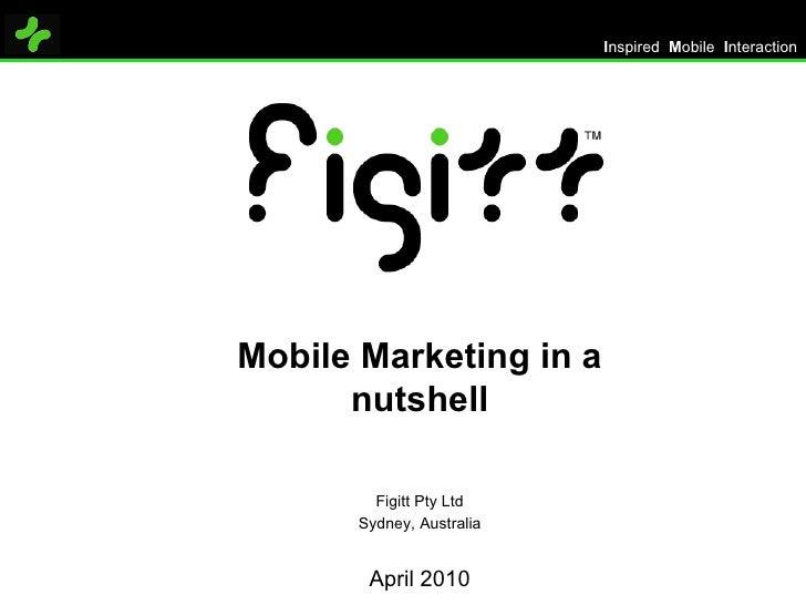 Mobile Marketing in a nutshell Figitt Pty Ltd Sydney, Australia April 2010 I nspired  M obile  I nteraction