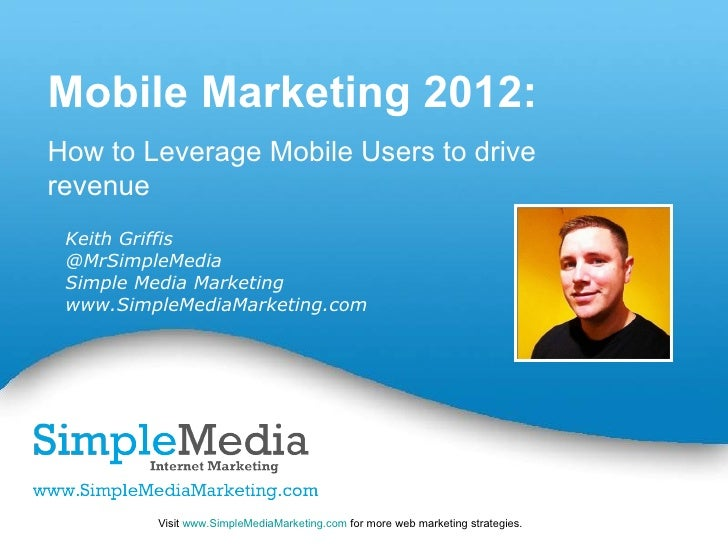 Mobile Marketing 2012:How to Leverage Mobile Users to driverevenue Keith Griffis @MrSimpleMedia Simple Media Marketing www...