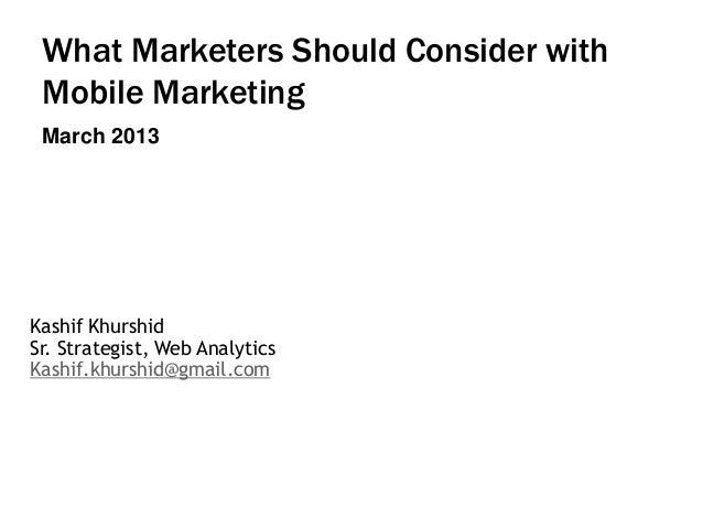 What Marketers Should Consider with Mobile Marketing March 2013  Kashif Khurshid Sr. Strategist, Web Analytics Kashif.khur...