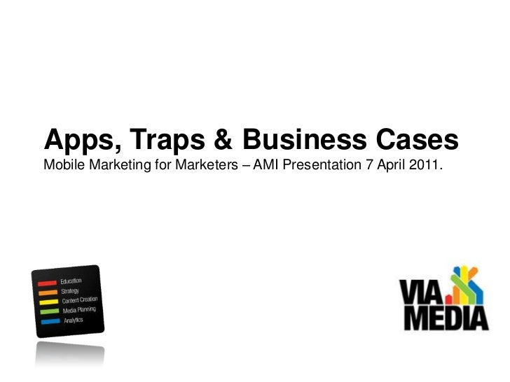 Apps, Traps & Business Cases<br />Mobile Marketing for Marketers – AMI Presentation 7 April 2011.<br />