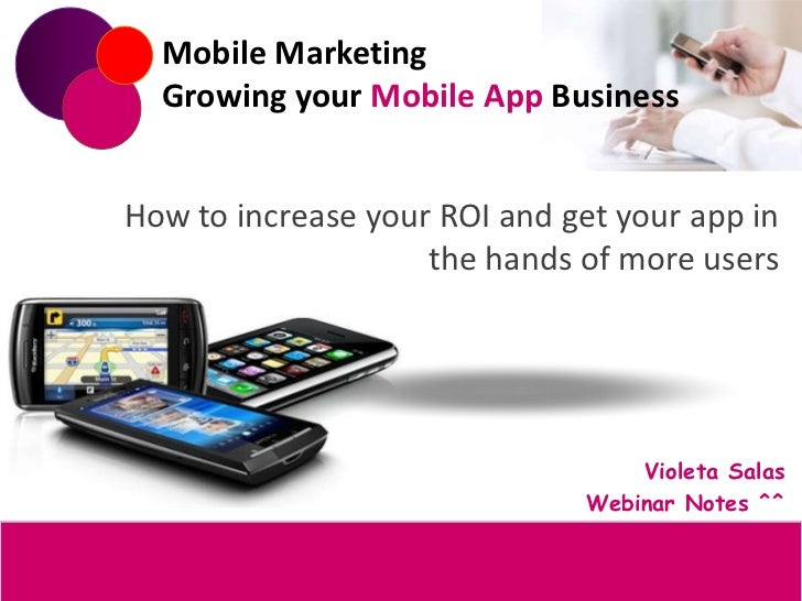 Mobile Marketing  Growing your Mobile App BusinessHow to increase your ROI and get your app in                    the hand...