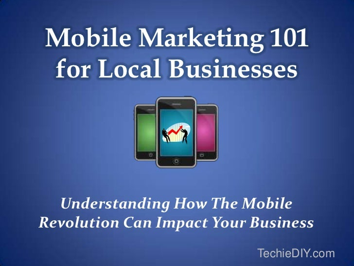 Mobile Marketing 101for Local Businesses  Understanding How The MobileRevolution Can Impact Your Business                 ...