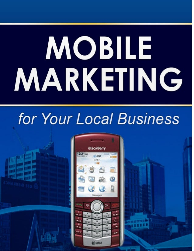 Mobile Marketing for Your Local BusinessNOTICE: You DO NOT Have the Right to Reprint or Resell this Report!   You Also MAY...